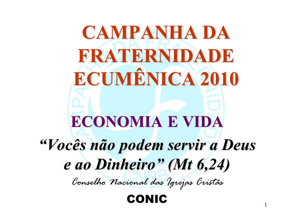 1 CAMPANHA DA FRATERNIDADE ECUMÊNICA 2010 ECONOMIA E VIDA Vocês não podem servir a Deus e ao Dinheiro (Mt 6,24) Conselho Nacional das Igrejas Cristãs