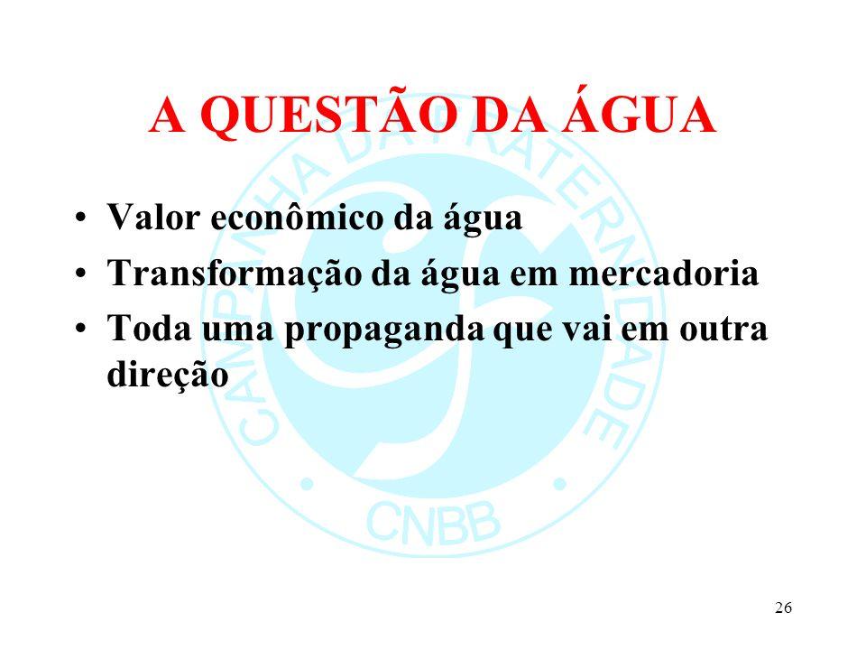 A QUESTÃO DA ÁGUA Valor econômico da água Transformação da água em mercadoria Toda uma propaganda que vai em outra direção 26