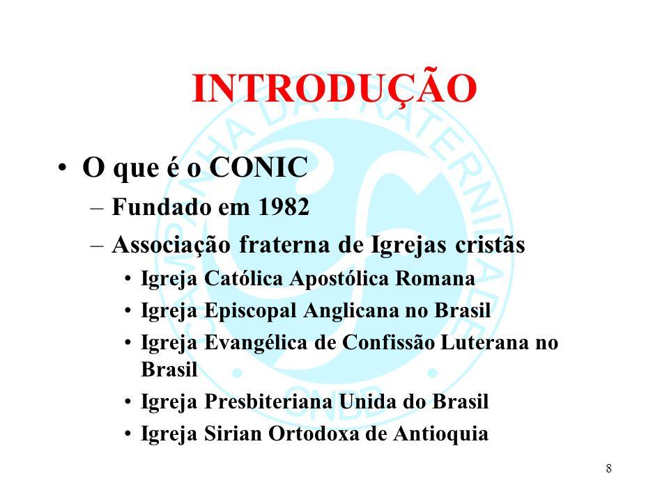 INTRODUÇÃO O que é o CONIC –Fundado em 1982 –Associação fraterna de Igrejas cristãs Igreja Católica Apostólica Romana Igreja Episcopal Anglicana no Br