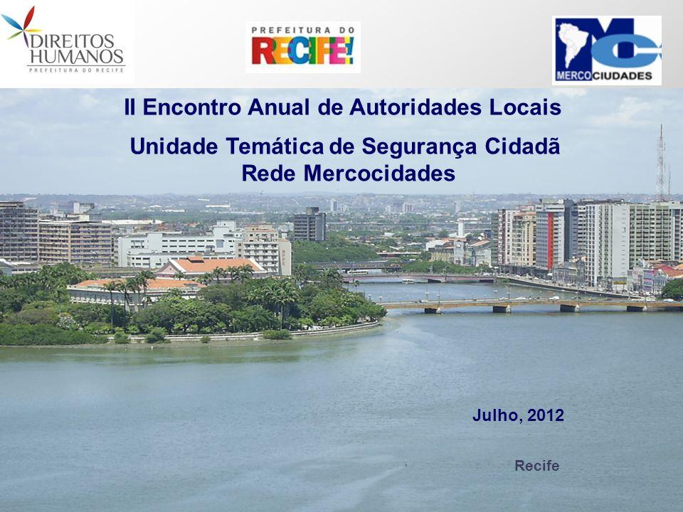 Recife II Encontro Anual de Autoridades Locais Unidade Temática de Segurança Cidadã Rede Mercocidades Julho, 2012