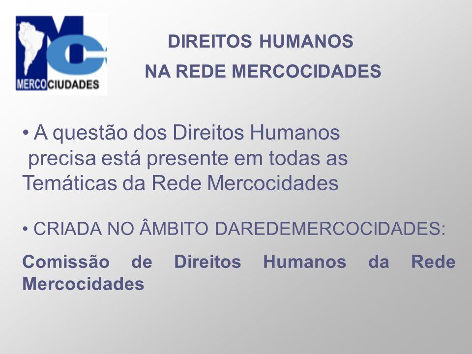 DIREITOS HUMANOS NA REDE MERCOCIDADES A questão dos Direitos Humanos precisa está presente em todas as Temáticas da Rede Mercocidades CRIADA NO ÂMBITO