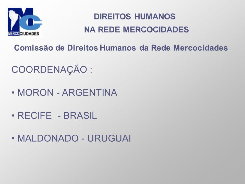 DIREITOS HUMANOS NA REDE MERCOCIDADES Comissão de Direitos Humanos da Rede Mercocidades COORDENAÇÃO : MORON - ARGENTINA RECIFE - BRASIL MALDONADO - UR