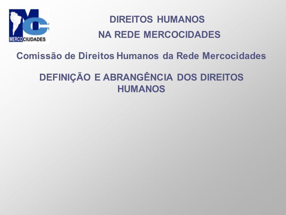 DIREITOS HUMANOS NA REDE MERCOCIDADES Comissão de Direitos Humanos da Rede Mercocidades DEFINIÇÃO E ABRANGÊNCIA DOS DIREITOS HUMANOS