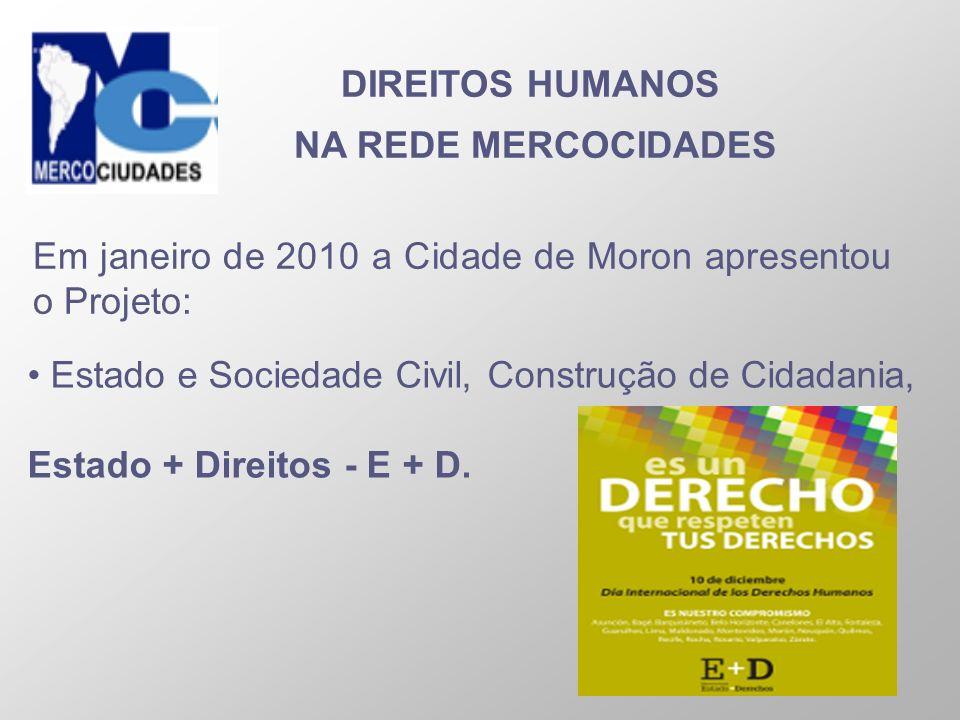DIREITOS HUMANOS NA REDE MERCOCIDADES Em janeiro de 2010 a Cidade de Moron apresentou o Projeto: Estado e Sociedade Civil, Construção de Cidadania, Es