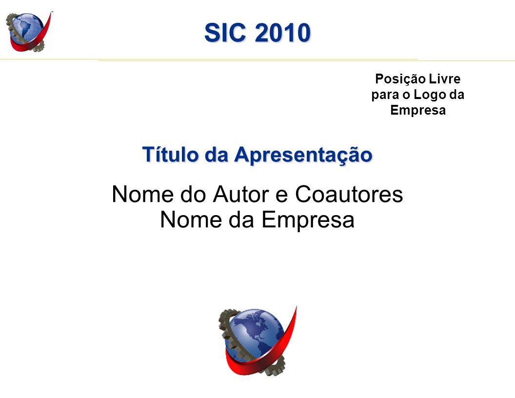 SIC 2010 Título da Apresentação Nome do Autor e Coautores Nome da Empresa Posição Livre para o Logo da Empresa