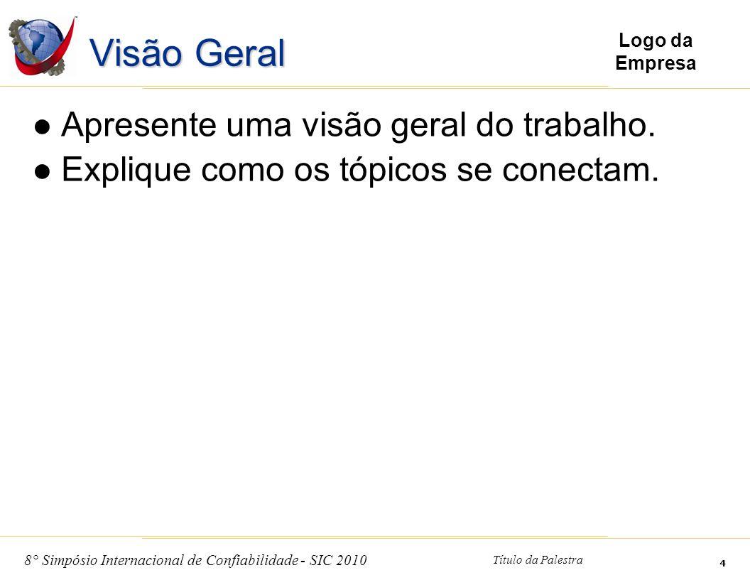 8° Simpósio Internacional de Confiabilidade - SIC 2010 Título da Palestra 4 Logo da Empresa Visão Geral Apresente uma visão geral do trabalho. Expliqu