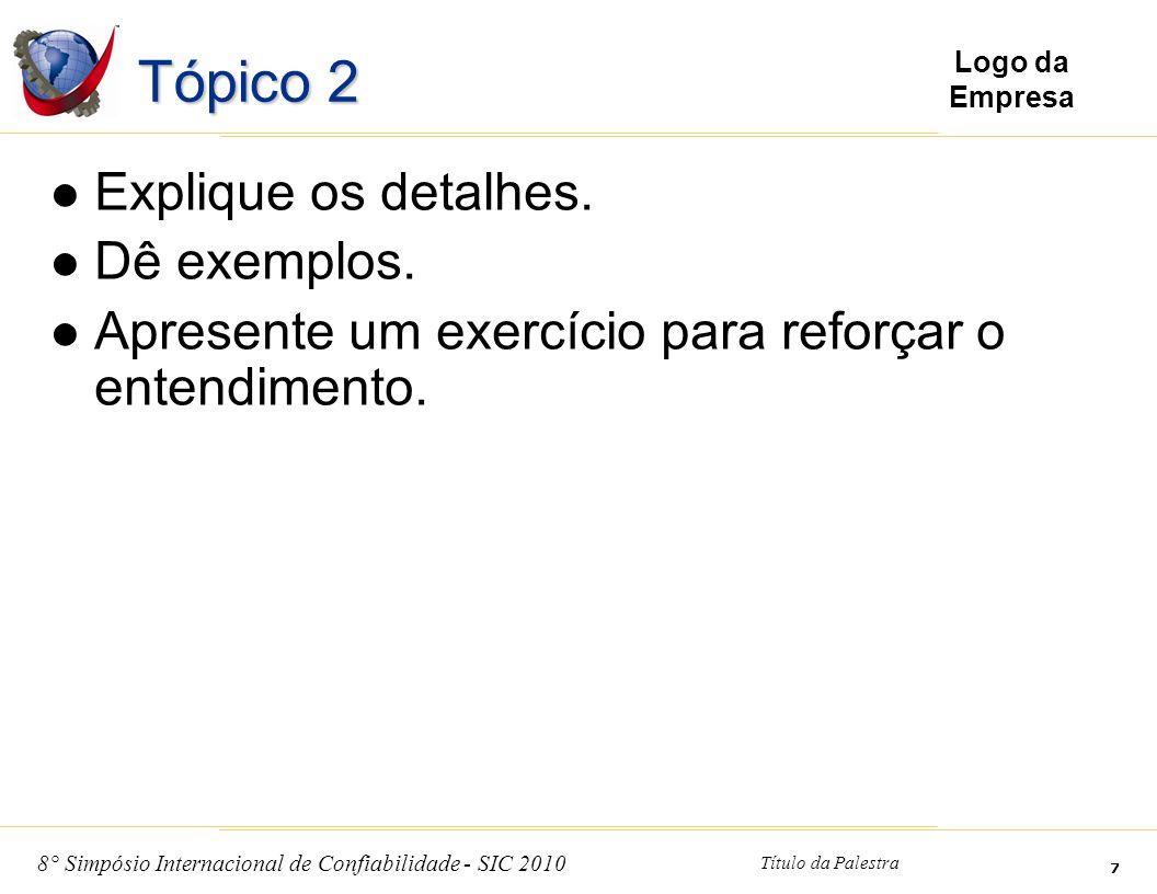 8° Simpósio Internacional de Confiabilidade - SIC 2010 Título da Palestra 7 Logo da Empresa Tópico 2 Explique os detalhes. Dê exemplos. Apresente um e