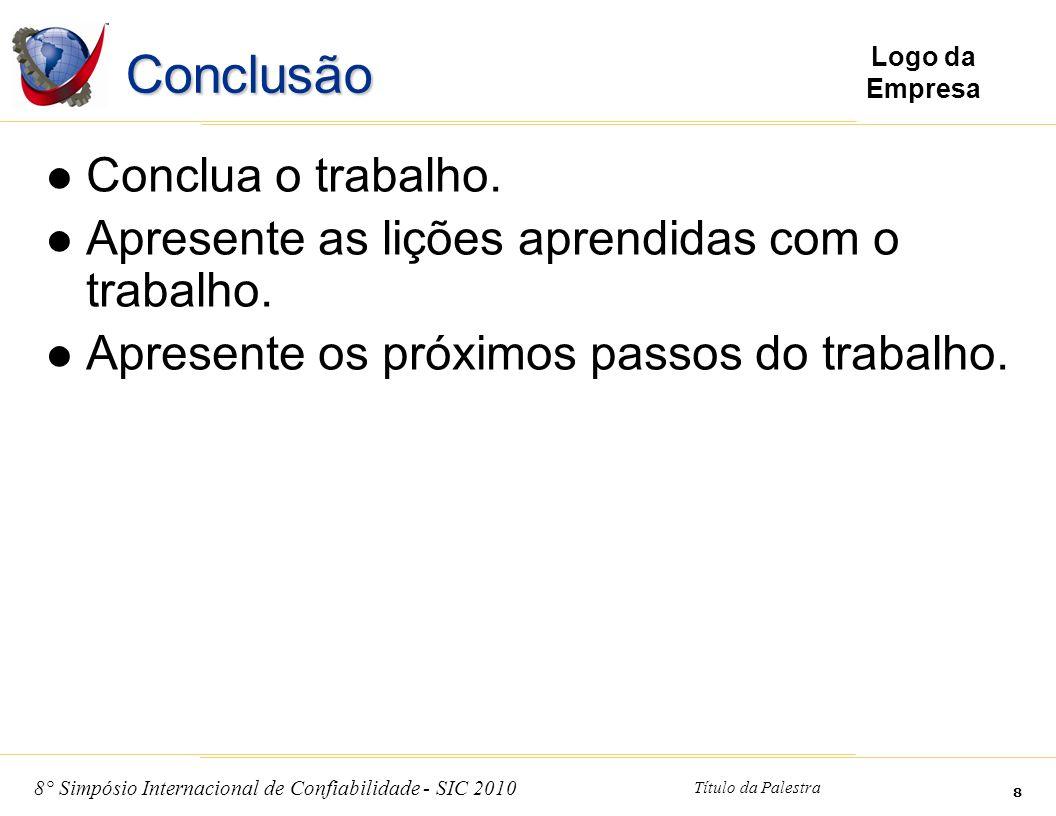 8° Simpósio Internacional de Confiabilidade - SIC 2010 Título da Palestra 8 Logo da Empresa Conclusão Conclua o trabalho. Apresente as lições aprendid