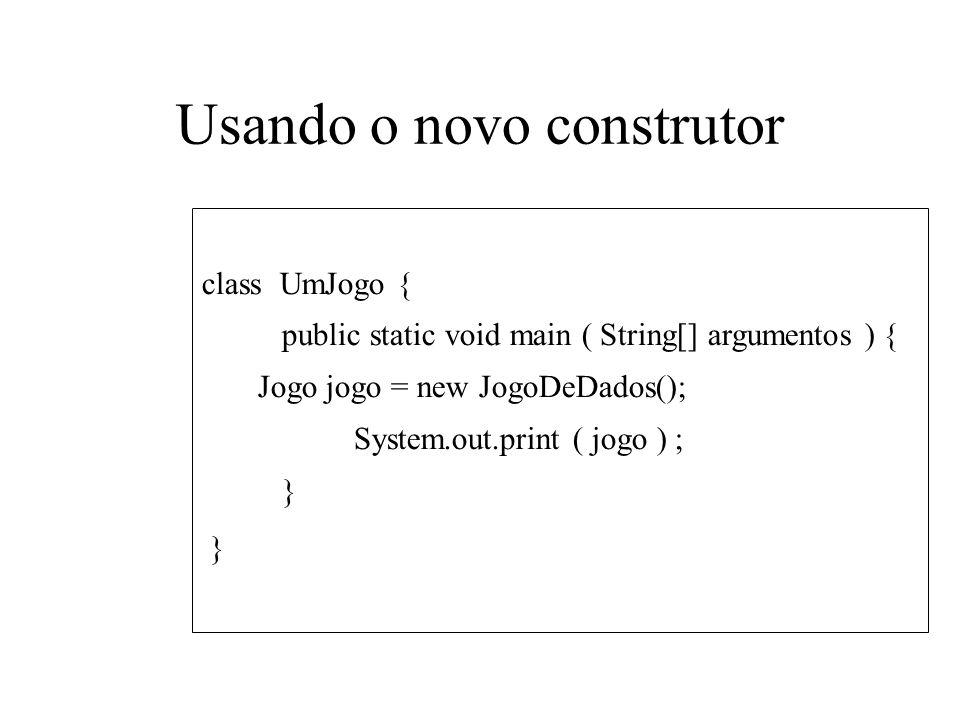 Usando o novo construtor class UmJogo { public static void main ( String[] argumentos ) { Jogo jogo = new JogoDeDados(); System.out.print ( jogo ) ; }