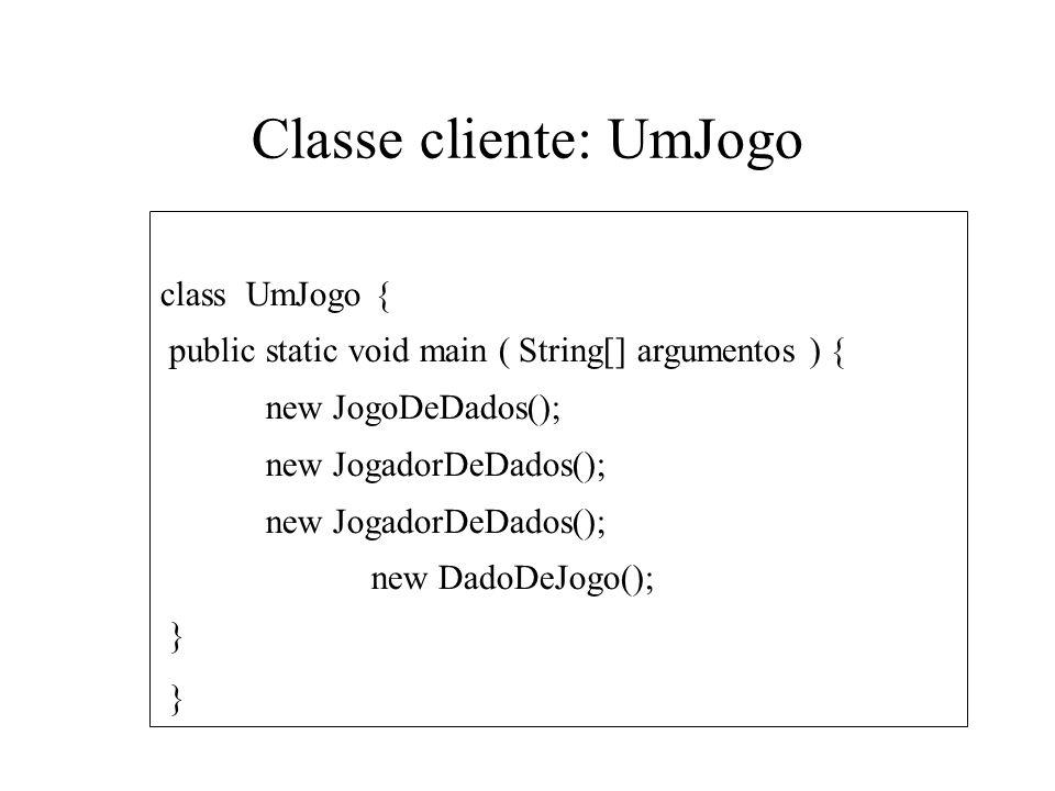 Classe cliente: UmJogo class UmJogo { public static void main ( String[] argumentos ) { new JogoDeDados(); new JogadorDeDados(); new DadoDeJogo(); }
