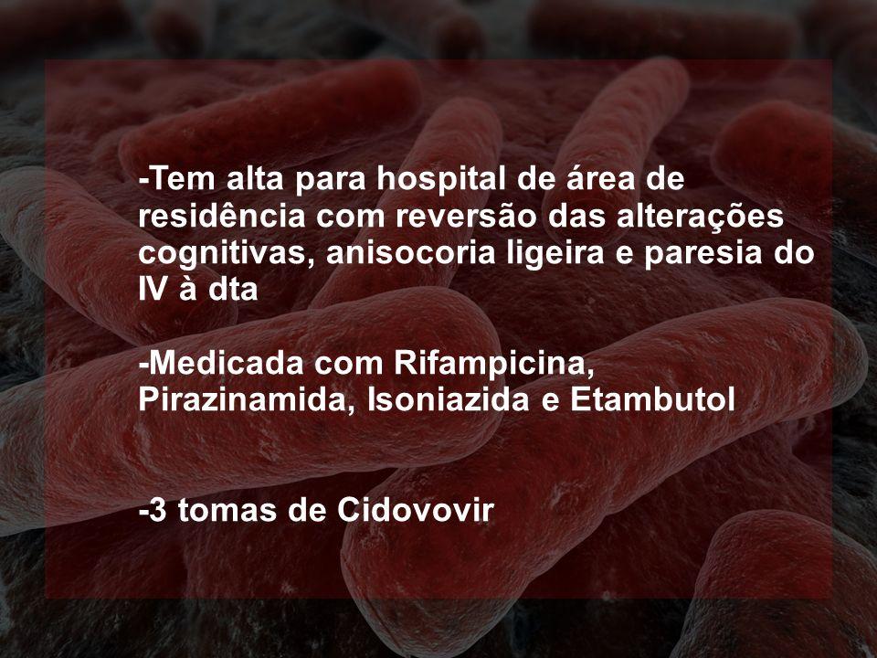 -Tem alta para hospital de área de residência com reversão das alterações cognitivas, anisocoria ligeira e paresia do IV à dta -Medicada com Rifampici