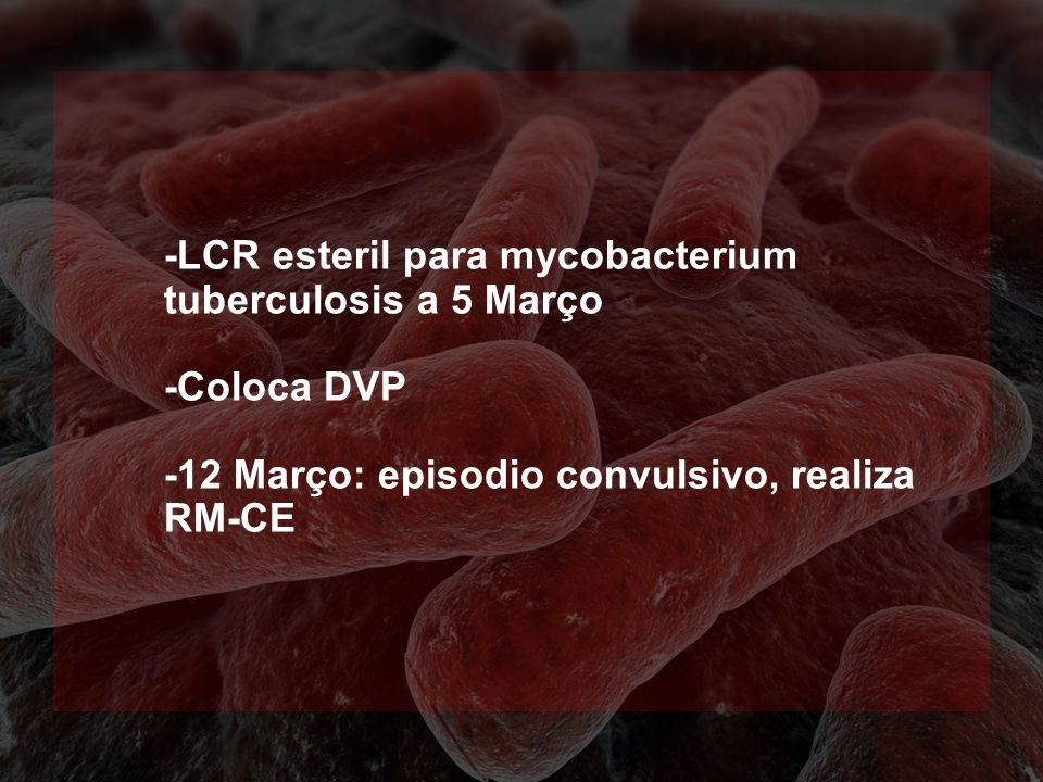-LCR esteril para mycobacterium tuberculosis a 5 Março -Coloca DVP -12 Março: episodio convulsivo, realiza RM-CE
