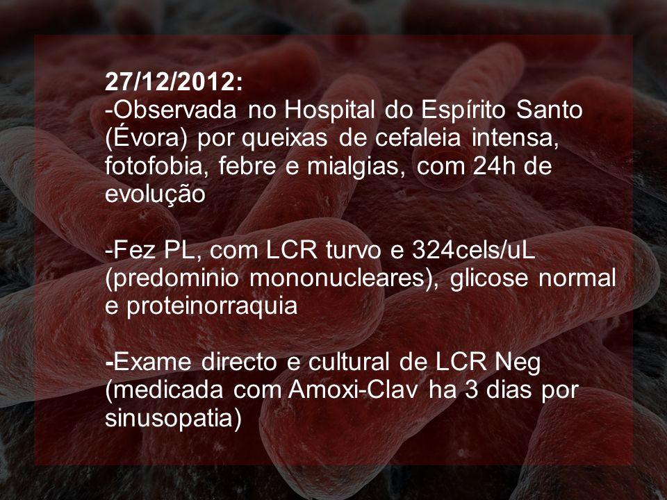 27/12/2012: -Observada no Hospital do Espírito Santo (Évora) por queixas de cefaleia intensa, fotofobia, febre e mialgias, com 24h de evolução -Fez PL