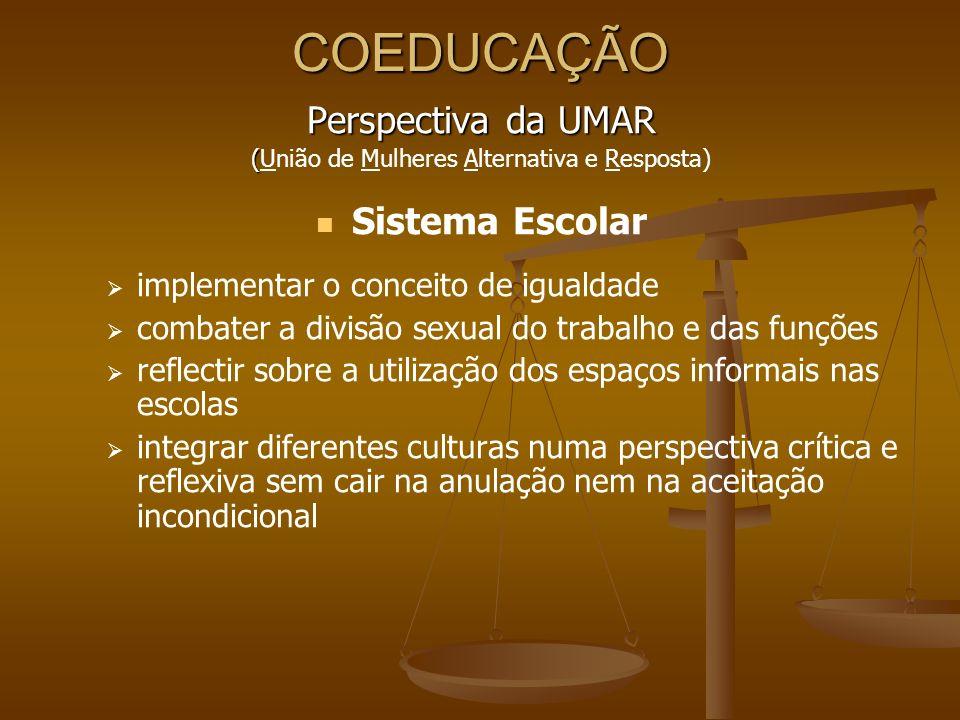 COEDUCAÇÃO Perspectiva da UMAR ( (União de Mulheres Alternativa e Resposta) Sistema Escolar implementar o conceito de igualdade combater a divisão sex