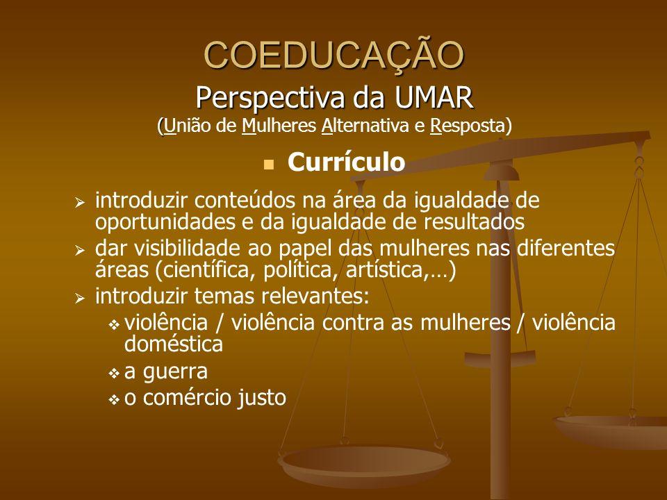 COEDUCAÇÃO Perspectiva da UMAR ( (União de Mulheres Alternativa e Resposta) Currículo introduzir conteúdos na área da igualdade de oportunidades e da