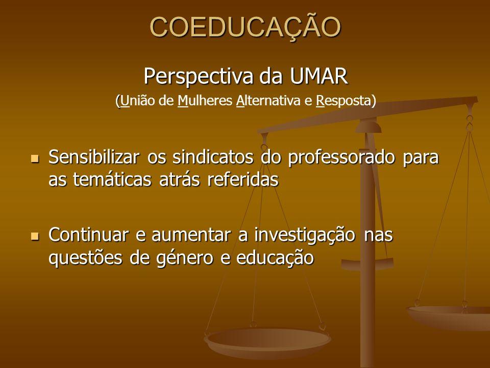 COEDUCAÇÃO Perspectiva da UMAR ( (União de Mulheres Alternativa e Resposta) Sensibilizar os sindicatos do professorado para as temáticas atrás referid