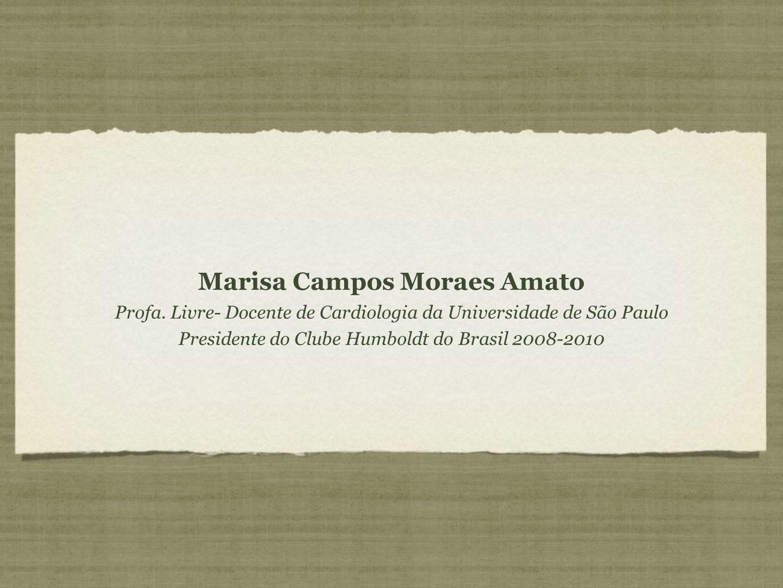 Marisa Campos Moraes Amato Profa. Livre- Docente de Cardiologia da Universidade de São Paulo Presidente do Clube Humboldt do Brasil 2008-2010 Marisa C