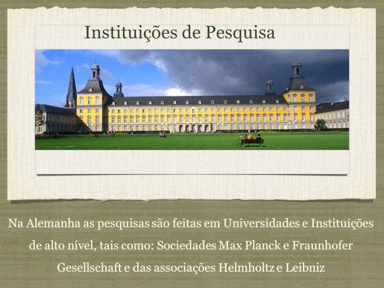 Instituições de Pesquisa Na Alemanha as pesquisas são feitas em Universidades e Instituições de alto nível, tais como: Sociedades Max Planck e Fraunho
