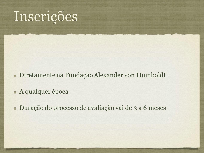 Inscrições Diretamente na Fundação Alexander von Humboldt A qualquer época Duração do processo de avaliação vai de 3 a 6 meses Diretamente na Fundação