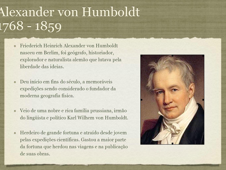 Alexander von Humboldt 1768 - 1859 Friederich Heinrich Alexander von Humboldt nasceu em Berlim, foi geógrafo, historiador, explorador e naturalista al