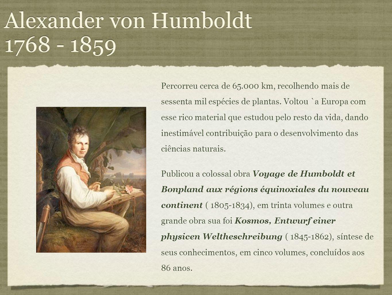 Alexander von Humboldt 1768 - 1859 Percorreu cerca de 65.000 km, recolhendo mais de sessenta mil espécies de plantas. Voltou `a Europa com esse rico m