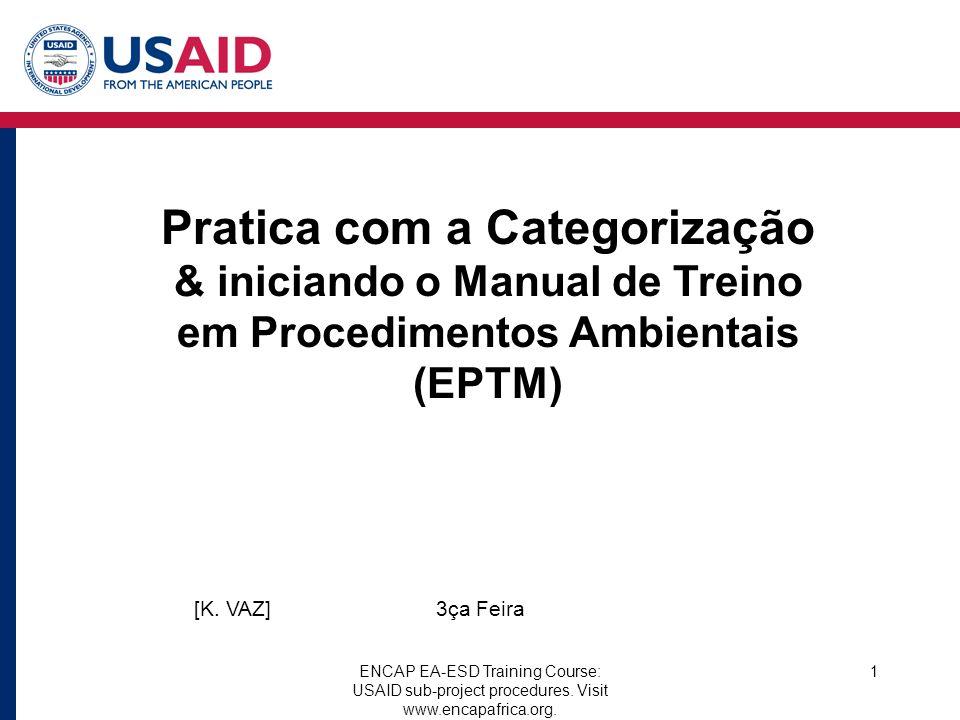 ENCAP EA-ESD Training Course: USAID sub-project procedures. Visit www.encapafrica.org. 1 Pratica com a Categorização & iniciando o Manual de Treino em