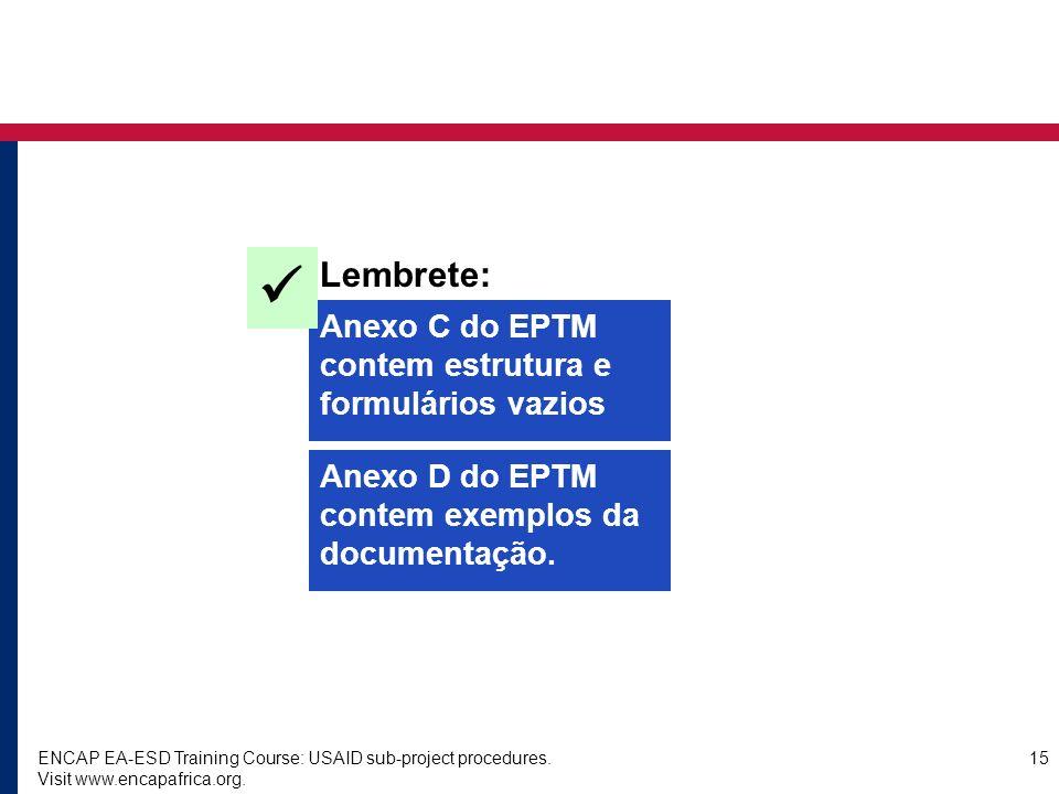 ENCAP EA-ESD Training Course: USAID sub-project procedures. Visit www.encapafrica.org. 15 Anexo C do EPTM contem estrutura e formulários vazios Lembre