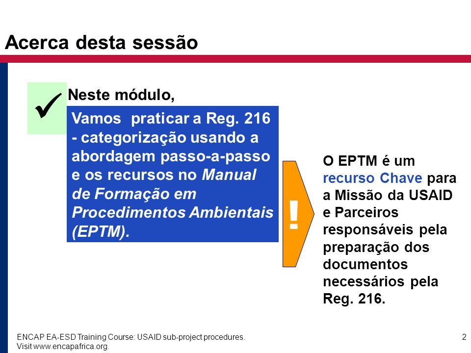 ENCAP EA-ESD Training Course: USAID sub-project procedures. Visit www.encapafrica.org. 2 Acerca desta sessão Neste módulo, Vamos praticar a Reg. 216 -