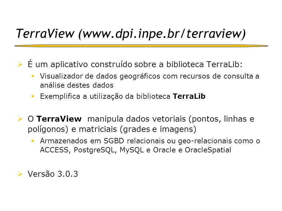 TerraView Cada seção de TerraView trabalha em um banco de dados TerraLib Importa dados vetoriais em formato Shapefile, MID/MIF, SPRING e BNA (TabWin) Importa dados matriciais em formato GeoTIFF, Tiff+twf, JPEG (+jgw), raw