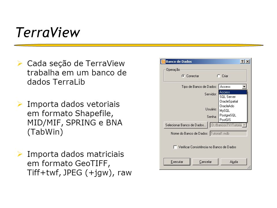 TerraView Cada seção de TerraView trabalha em um banco de dados TerraLib Importa dados vetoriais em formato Shapefile, MID/MIF, SPRING e BNA (TabWin)