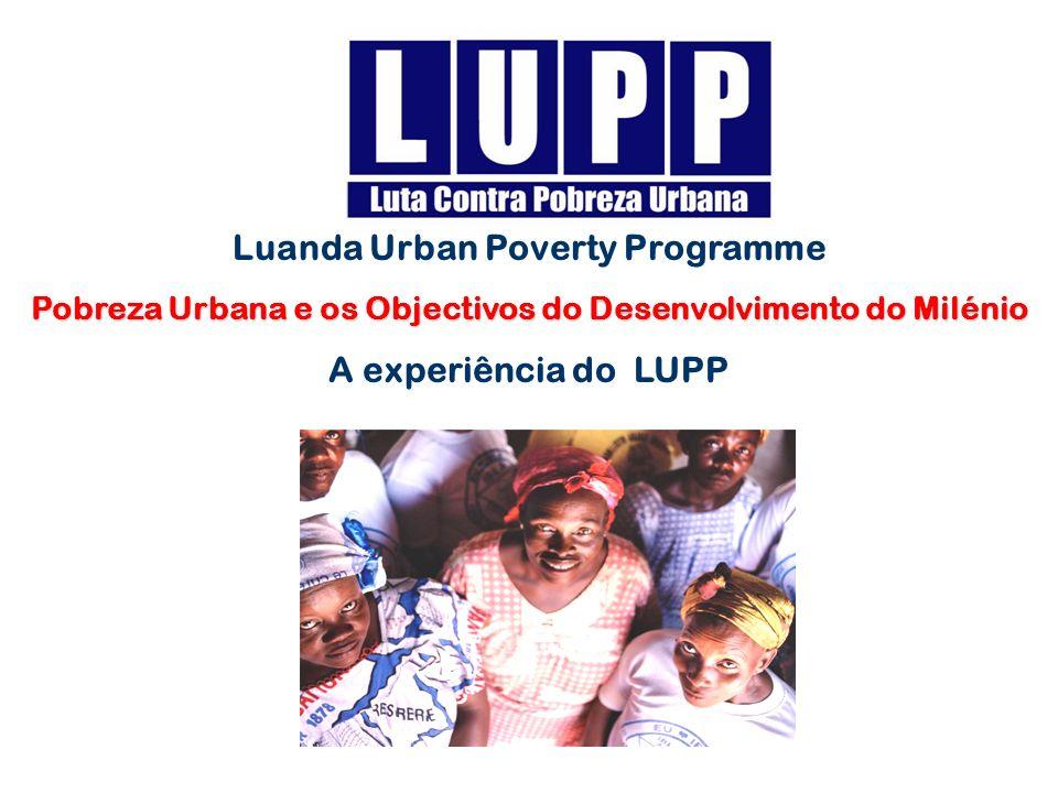 Luanda Urban Poverty Programme Pobreza Urbana e os Objectivos do Desenvolvimento do Milénio A experiência do LUPP