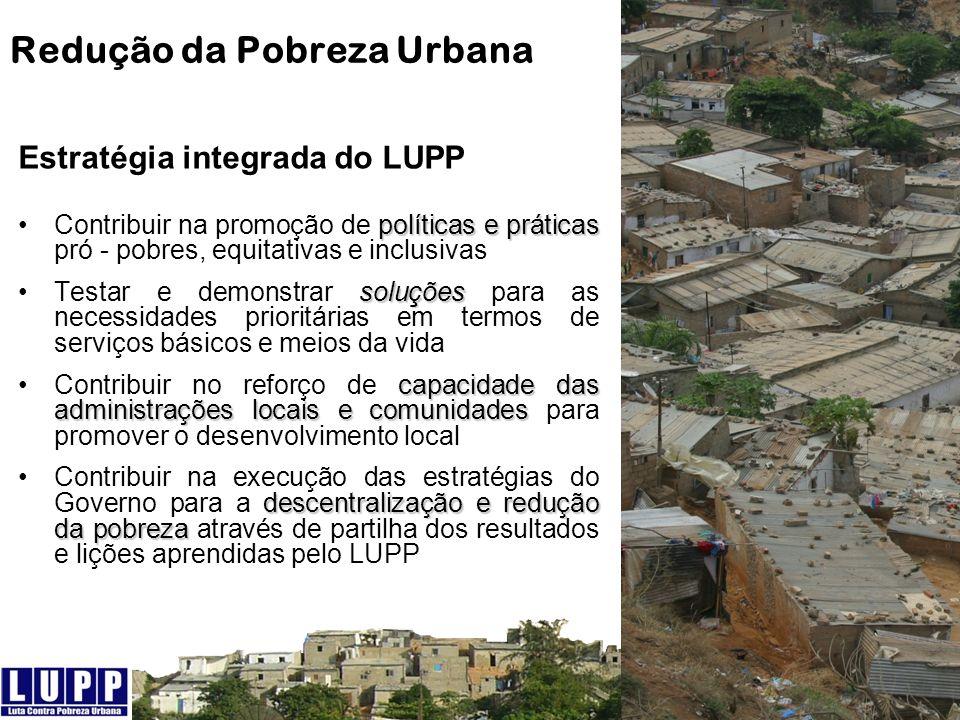 Redução da Pobreza Urbana Estratégia integrada do LUPP políticas e práticasContribuir na promoção de políticas e práticas pró - pobres, equitativas e