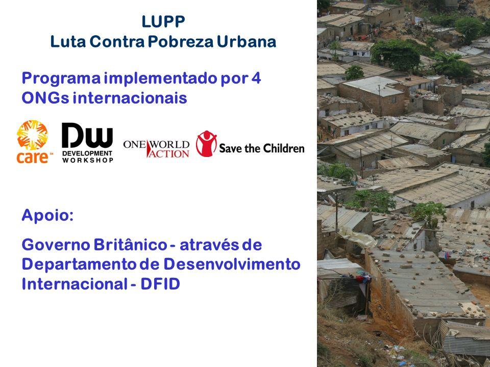 LUPP Luta Contra Pobreza Urbana Programa implementado por 4 ONGs internacionais Apoio: Governo Britânico - através de Departamento de Desenvolvimento