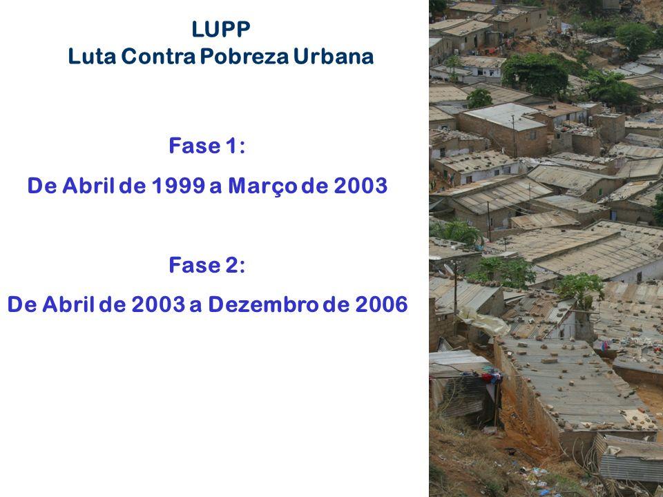 LUPP Luta Contra Pobreza Urbana Fase 1: De Abril de 1999 a Março de 2003 Fase 2: De Abril de 2003 a Dezembro de 2006