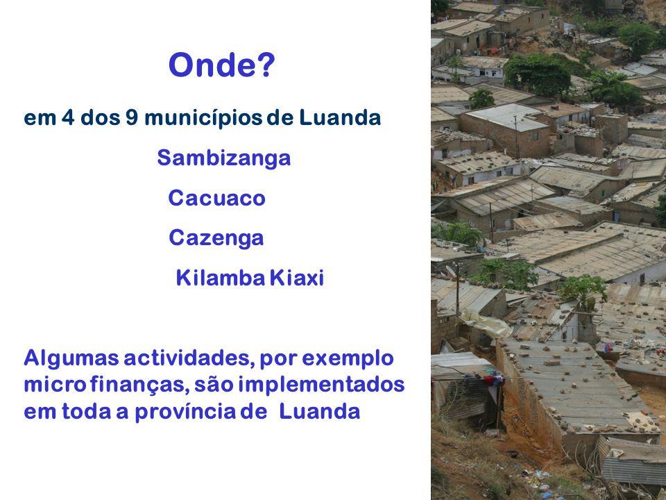Onde? em 4 dos 9 municípios de Luanda Sambizanga Cacuaco Cazenga Kilamba Kiaxi Algumas actividades, por exemplo micro finanças, são implementados em t