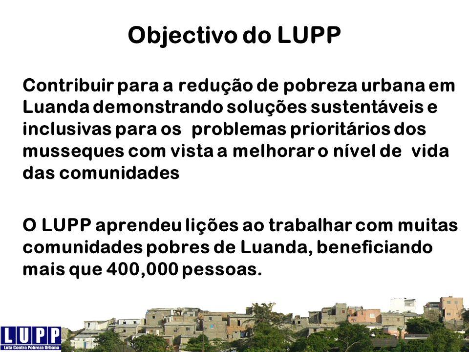 Objectivo do LUPP Contribuir para a redução de pobreza urbana em Luanda demonstrando soluções sustentáveis e inclusivas para os problemas prioritários