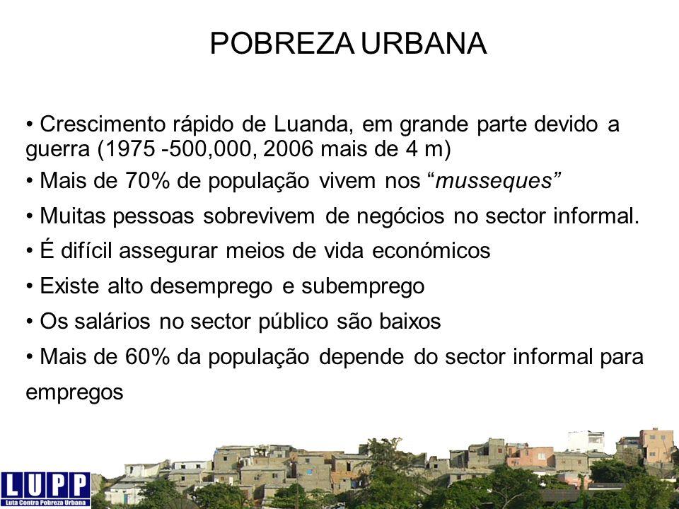 POBREZA URBANA Crescimento rápido de Luanda, em grande parte devido a guerra (1975 -500,000, 2006 mais de 4 m) Mais de 70% de população vivem nos muss