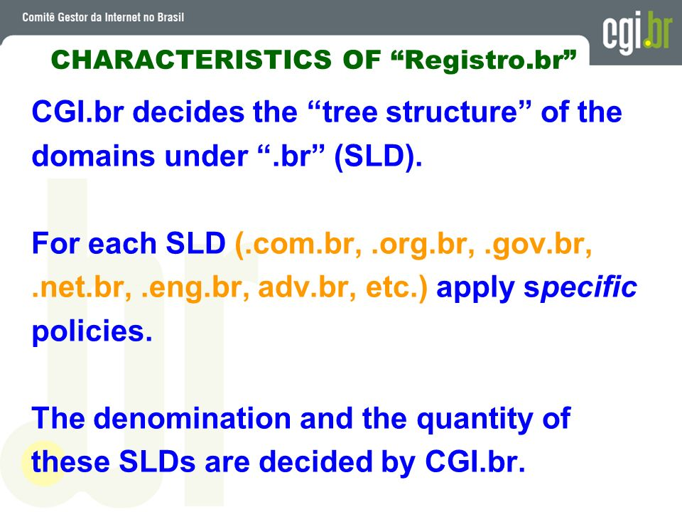 CHARACTERISTICS OF Registro.br CGI.br decides the tree structure of the domains under.br (SLD). For each SLD (.com.br,.org.br,.gov.br,.net.br,.eng.br,