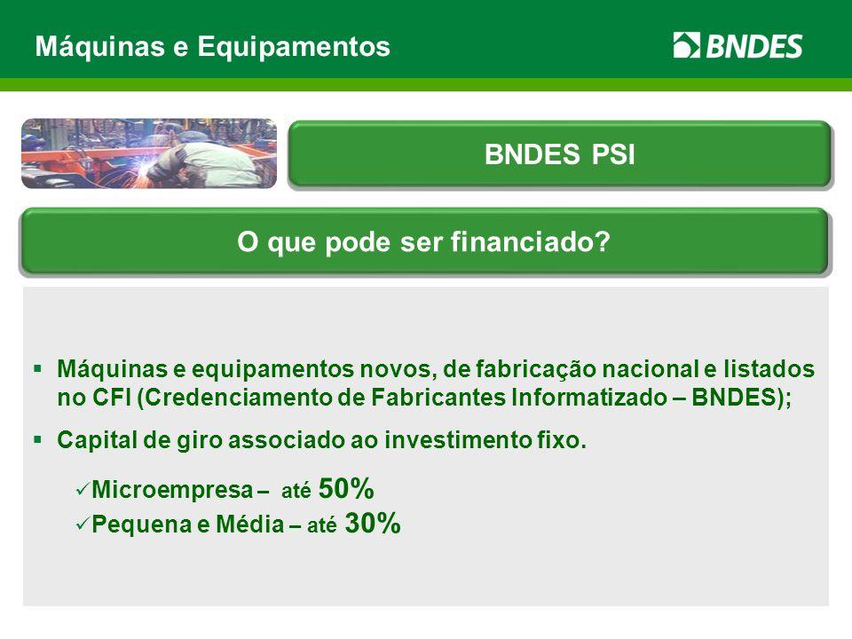 Máquinas e equipamentos novos, de fabricação nacional e listados no CFI (Credenciamento de Fabricantes Informatizado – BNDES); Capital de giro associa