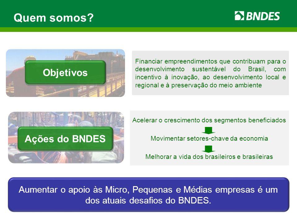 Quem somos? Objetivos Acelerar o crescimento dos segmentos beneficiados Movimentar setores-chave da economia Melhorar a vida dos brasileiros e brasile