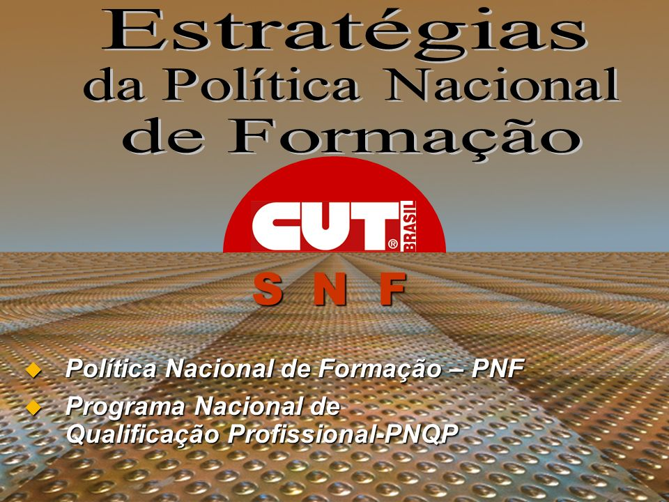 SNF Política Nacional de Formação – PNF Política Nacional de Formação – PNF Programa Nacional de Qualificação Profissional-PNQP Programa Nacional de Q