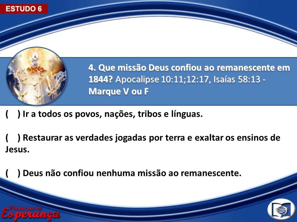 4. Que missão Deus confiou ao remanescente em 1844? Apocalipse 10:11;12:17, Isaías 58:13 - Marque V ou F ( ) Ir a todos os povos, nações, tribos e lín