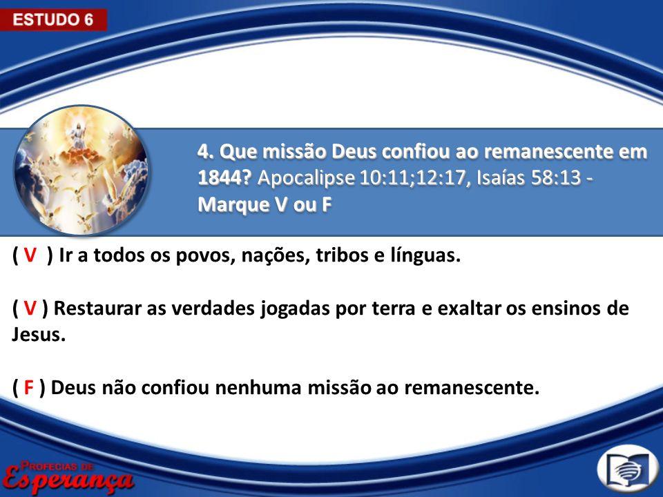 4. Que missão Deus confiou ao remanescente em 1844? Apocalipse 10:11;12:17, Isaías 58:13 - Marque V ou F ( V ) Ir a todos os povos, nações, tribos e l