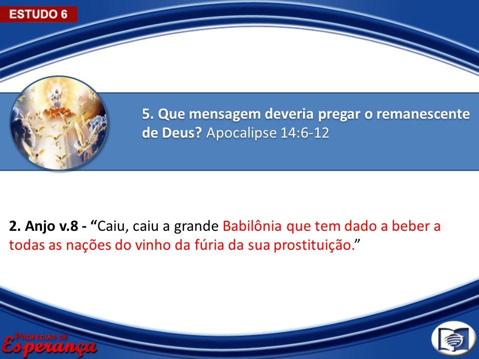 5. Que mensagem deveria pregar o remanescente de Deus? Apocalipse 14:6-12 2. Anjo v.8 - Caiu, caiu a grande Babilônia que tem dado a beber a todas as