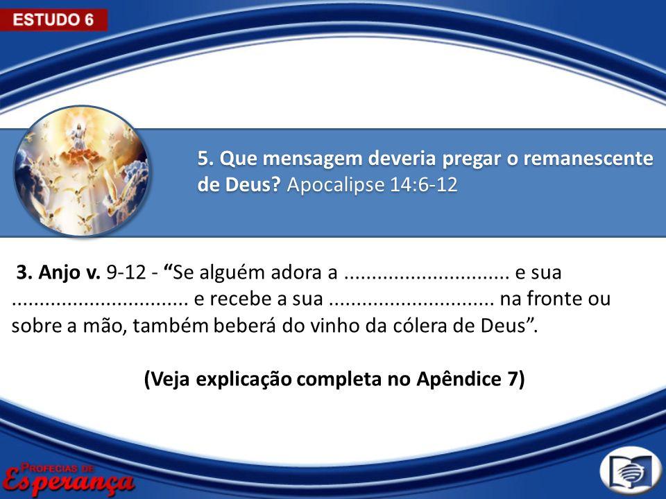 5. Que mensagem deveria pregar o remanescente de Deus? Apocalipse 14:6-12 3. Anjo v. 9-12 - Se alguém adora a.............................. e sua.....