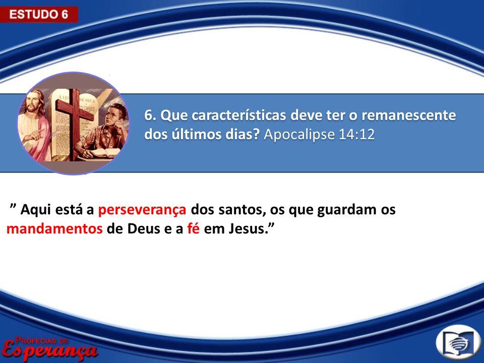 6. Que características deve ter o remanescente dos últimos dias? Apocalipse 14:12 Aqui está a perseverança dos santos, os que guardam os mandamentos d