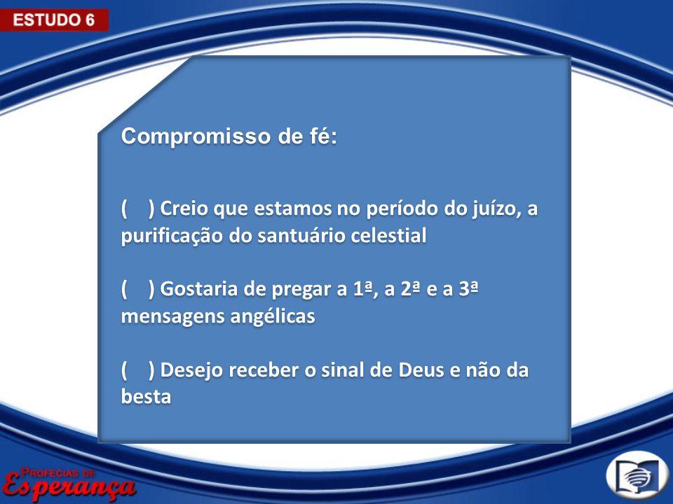 Compromisso de fé: ( ) Creio que estamos no período do juízo, a purificação do santuário celestial ( ) Gostaria de pregar a 1ª, a 2ª e a 3ª mensagens