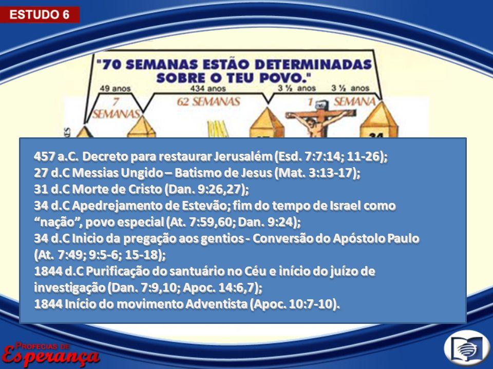 457 a.C. Decreto para restaurar Jerusalém (Esd. 7:7:14; 11-26); 27 d.C Messias Ungido – Batismo de Jesus (Mat. 3:13-17); 31 d.C Morte de Cristo (Dan.