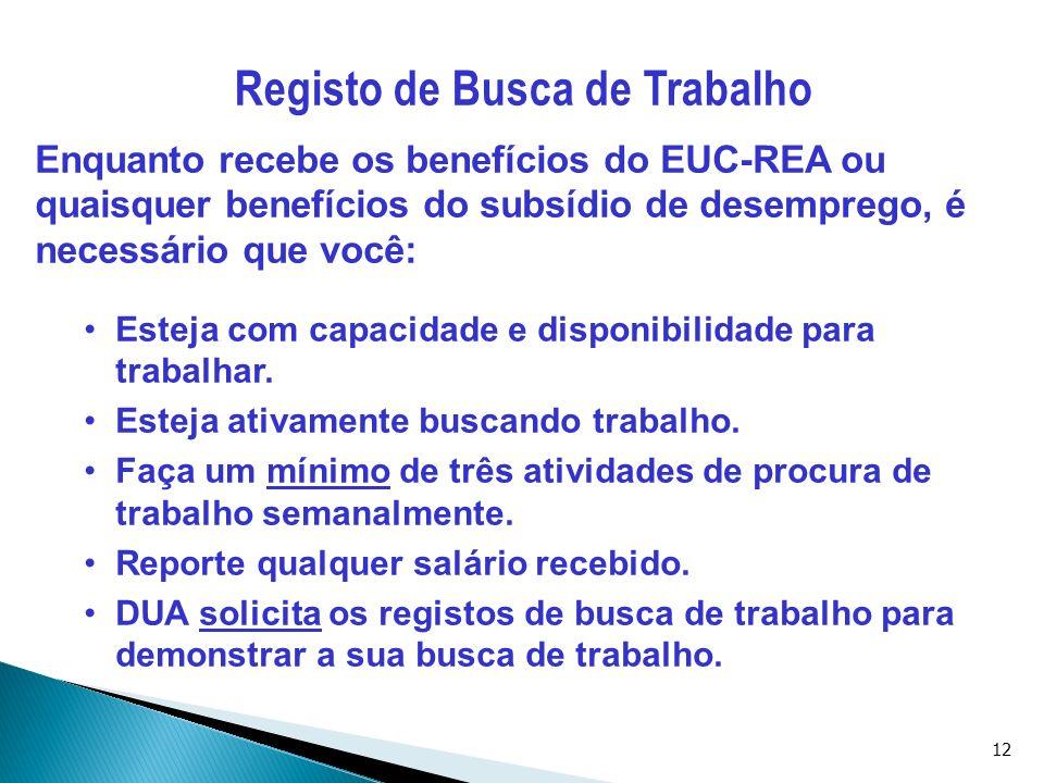 12 Registo de Busca de Trabalho Enquanto recebe os benefícios do EUC-REA ou quaisquer benefícios do subsídio de desemprego, é necessário que você: Est