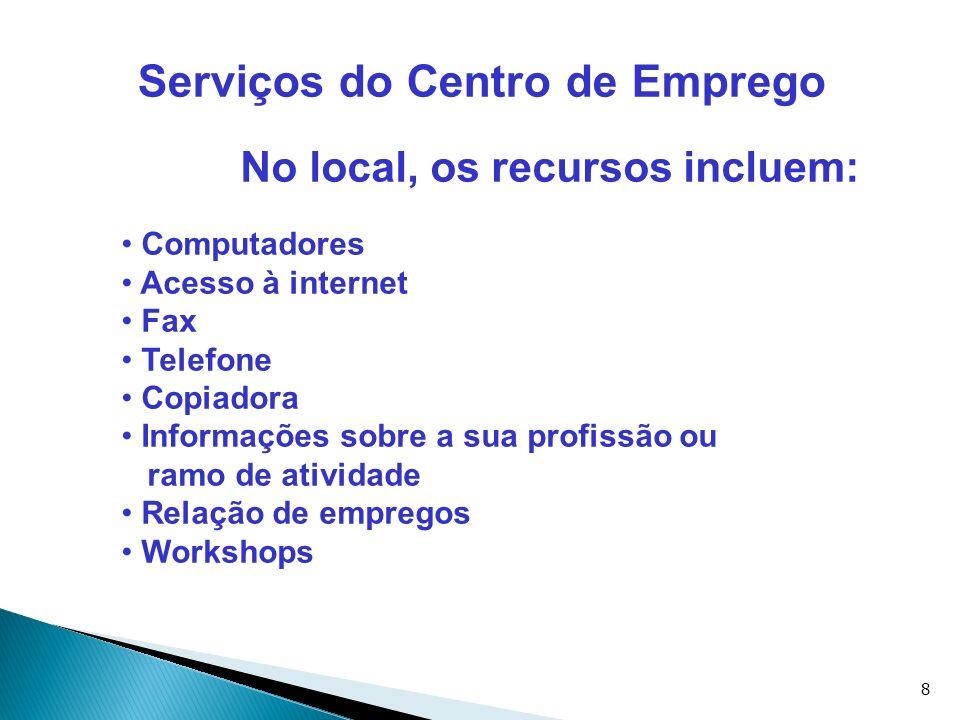8 Serviços do Centro de Emprego No local, os recursos incluem: Computadores Acesso à internet Fax Telefone Copiadora Informações sobre a sua profissão